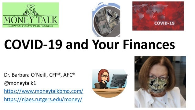 Dr. Barbara O'Neill, CFP®, AFC® @moneytalk1 https://www.moneytalkbmo.com/ https://njaes.rutgers.edu/money/ COVID-19 and Yo...