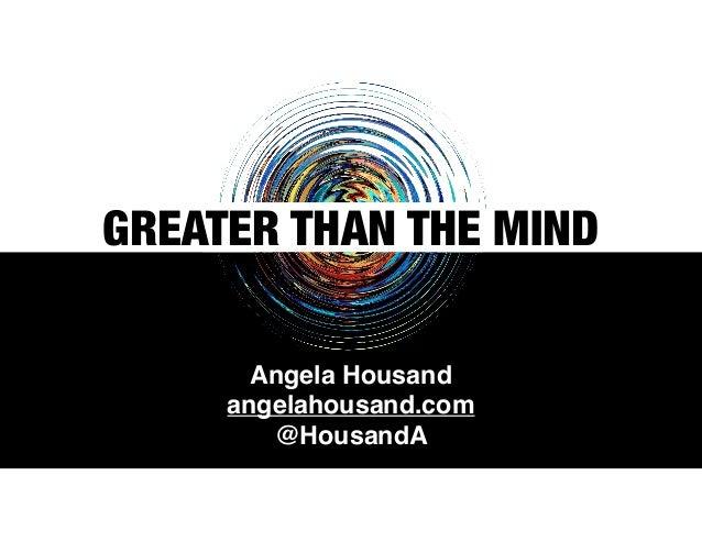 Angela Housand angelahousand.com @HousandA GREATER THAN THE MIND