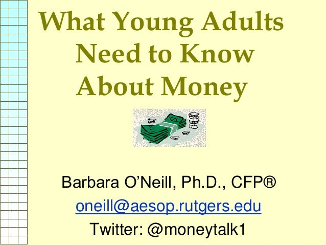 What Young Adults Need to Know About Money Barbara O'Neill, Ph.D., CFP® oneill@aesop.rutgers.edu Twitter: @moneytalk1