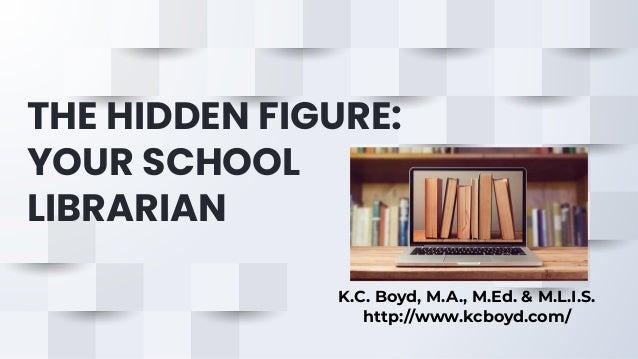 THE HIDDEN FIGURE: YOUR SCHOOL LIBRARIAN K.C. Boyd, M.A., M.Ed. & M.L.I.S. http://www.kcboyd.com/