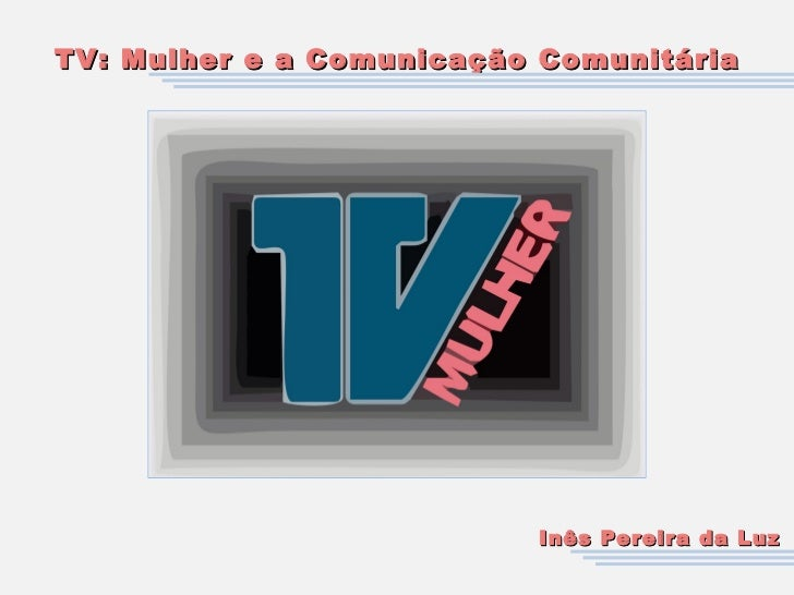 TV: Mulher e a Comunicação Comunitária Inês Pereira da Luz