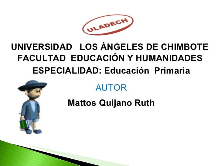 UNIVERSIDAD  LOS ÁNGELES DE CHIMBOTE  FACULTAD  EDUCACIÓN Y HUMANIDADES  ESPECIALIDAD: Educación  Primaria AUTOR Mattos Qu...