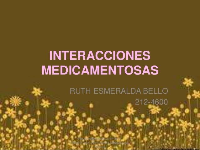 INTERACCIONES MEDICAMENTOSAS RUTH ESMERALDA BELLO 212-4600 BASES FARMACOLOGICAS DE LA TERAPEUTICA. GOODMAN Y GILMAN 11va. ...