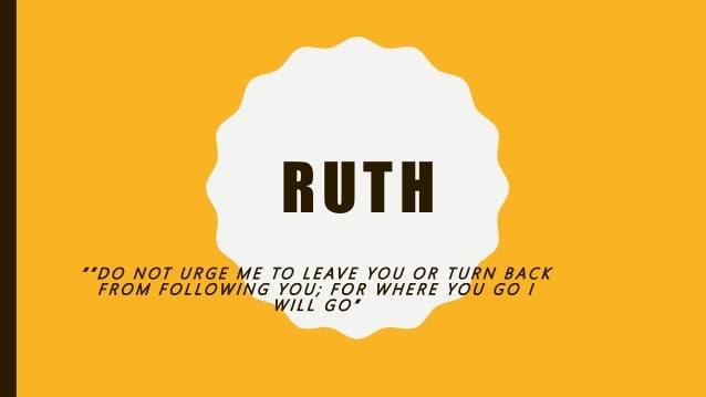 """RUTH """" """" D O N OT U R G E M E TO L E AV E Y O U O R T U R N B A C K F R O M F O L LO W I N G Y O U ; F O R W H E R E Y O U..."""