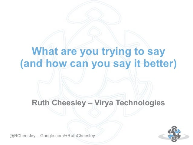 What are you trying to say (and how can you say it better)  Ruth Cheesley – Virya Technologies  Autor: 18.10.12 @RCheesley...