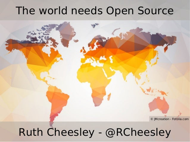 The world needs Open Source Ruth Cheesley - @RCheesley © JMcreation - Fotolia.com