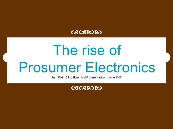 Ruth Kikin-Gil :: Sketching07 presentation :: June 2007   The rise of Prosumer Electronics