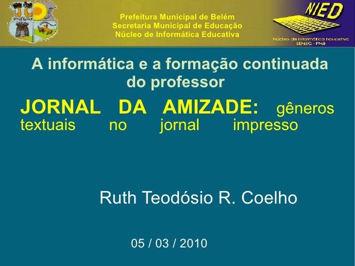 JORNAL DA AMIZADE:  gêneros textuais no jornal impresso   Ruth Teodósio R. Coelho 05 / 03 / 2010  Prefeitura Municipal de ...
