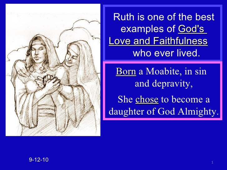 Ruth is one of the best examples of  God's  Love and Faithfulness   who ever lived. 9-12-10 Born  a Moabite, in sin  and d...