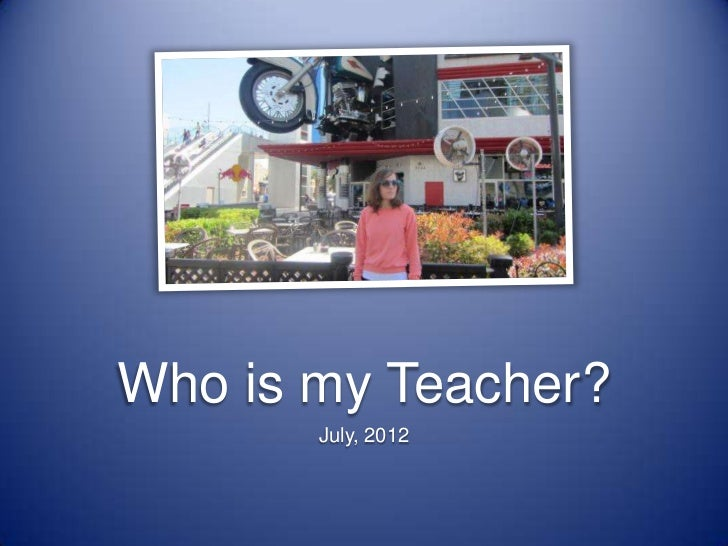 Who is my Teacher?       July, 2012