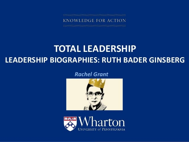 KNOWLEDGE FOR ACTION TOTAL LEADERSHIP LEADERSHIP BIOGRAPHIES: RUTH BADER GINSBERG Rachel Grant