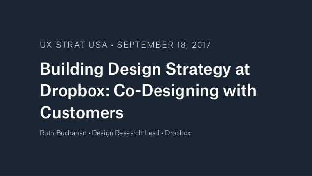 Building Design Strategy at Dropbox: Co-Designing with Customers UX STRAT USA • SEPTEMBER 18, 2017 Ruth Buchanan • Design ...