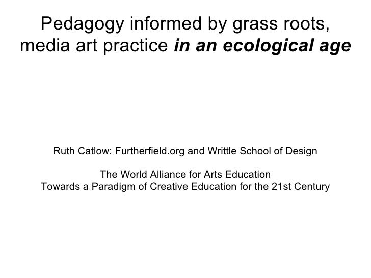 Pedagogy informed by grass roots, media art practice  in an ecological age Ruth Catlow: Furtherfield.org and Writtle Schoo...