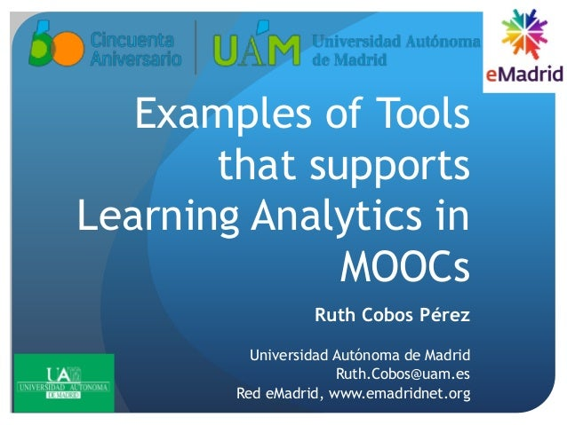 Examples of Tools that supports Learning Analytics in MOOCs Ruth Cobos Pérez Universidad Autónoma de Madrid Ruth.Cobos@uam...