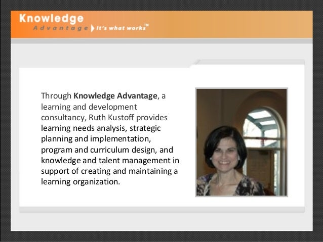 Through Knowledge Advantage, a learning and development consultancy, Ruth Kustoff provides learning needs analysis, strate...