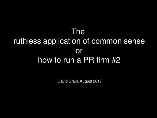 The ruthless application of common sense or how to run a PR firm #2 David Brain, August 2017