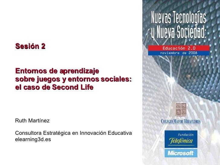 Sesión 2 Entornos de aprendizaje  sobre juegos y entornos sociales:  el caso de Second Life Ruth Martínez Consultora Estra...
