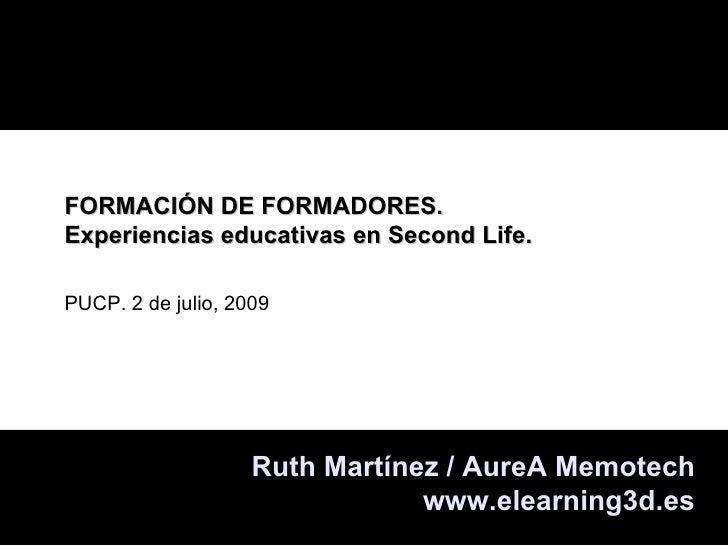 FORMACIÓN DE FORMADORES. Experiencias educativas en Second Life.  PUCP. 2 de julio, 2009                         Ruth Mart...