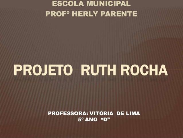 """ESCOLA MUNICIPAL PROFº HERLY PARENTE PROJETO RUTH ROCHA PROFESSORA: VITÓRIA DE LIMA 5º ANO """"D"""""""
