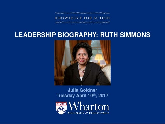 KNOWLEDGE FOR ACTION LEADERSHIP BIOGRAPHY: RUTH SIMMONS Julia Goldner Tuesday April 10th, 2017