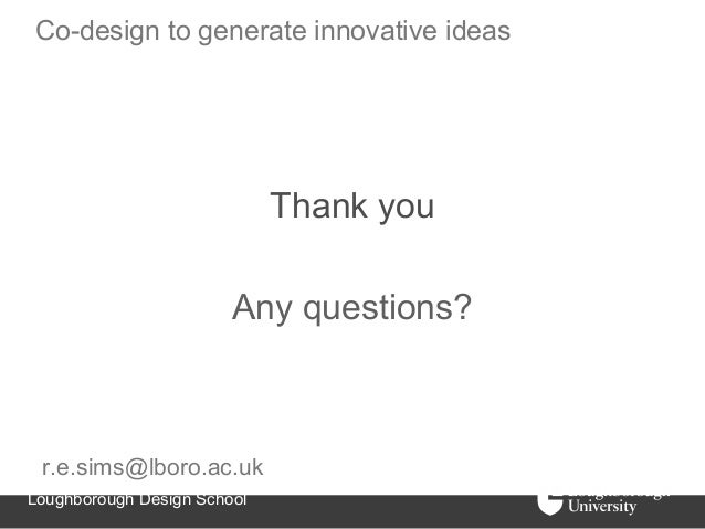 Co-design to generate innovative ideas                             Thank you                        Any questions? r.e.sim...