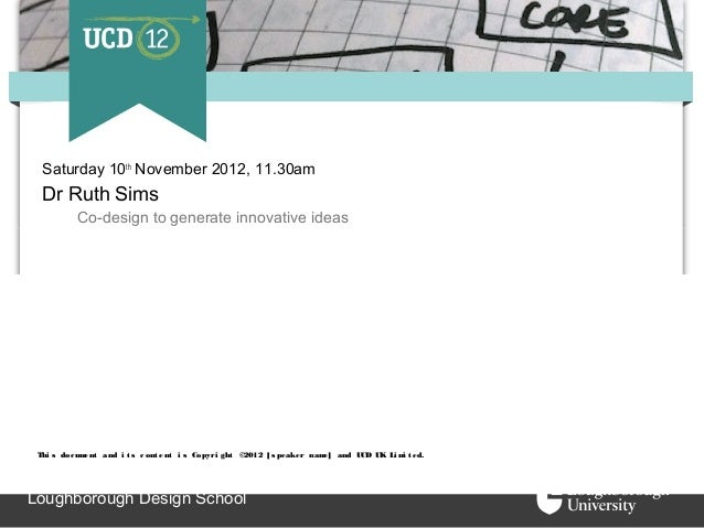 Saturday 10th November 2012, 11.30am  Dr Ruth Sims          Co-design to generate innovative ideas Thi s doc ument and i t...