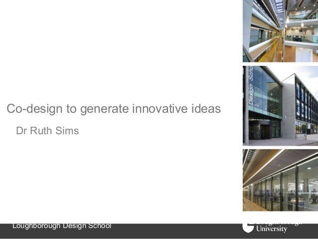Co-design to generate innovative ideas Dr Ruth Sims Loughborough Design School