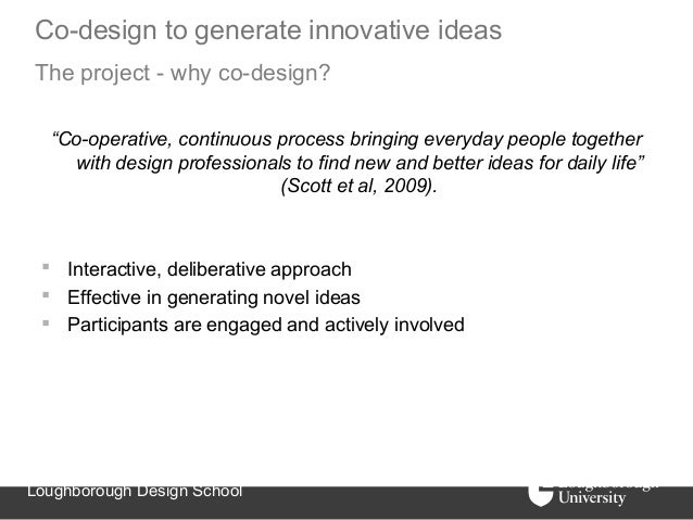 """Co-design to generate innovative ideasThe project - why co-design?  """"Co-operative, continuous process bringing everyday pe..."""
