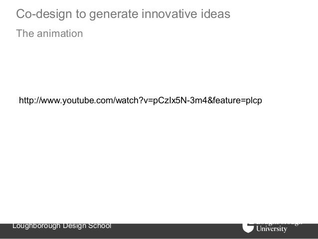 Co-design to generate innovative ideasThe animation http://www.youtube.com/watch?v=pCzIx5N-3m4&feature=plcpLoughborough De...