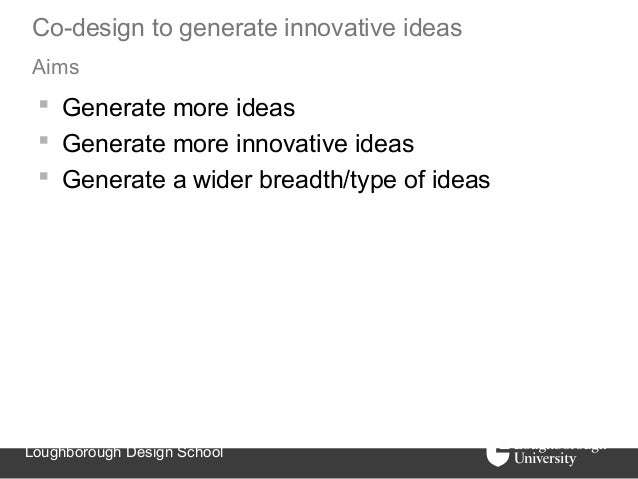 Co-design to generate innovative ideasAims  Generate more ideas  Generate more innovative ideas  Generate a wider bread...