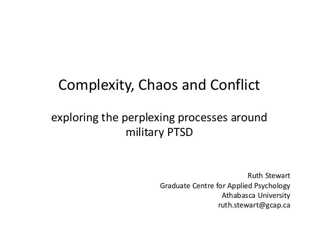 Complexity, Chaos and Conflict exploring the perplexing processes around military PTSD Ruth Stewart Graduate Centre for Ap...