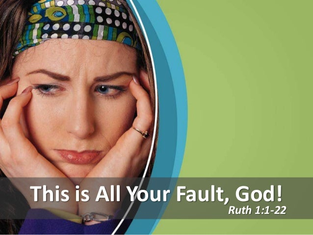 This is All Your Fault, God!                     Ruth 1:1-22