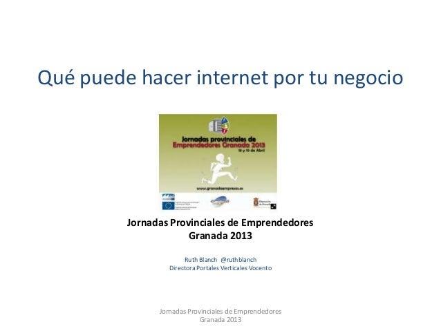 Qué puede hacer internet por tu negocioJornadas Provinciales de EmprendedoresGranada 2013Ruth Blanch @ruthblanchDirectora ...