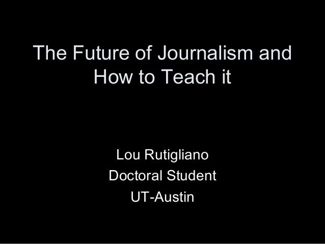 The Future of Journalism and How to Teach it Lou Rutigliano Doctoral Student UT-Austin