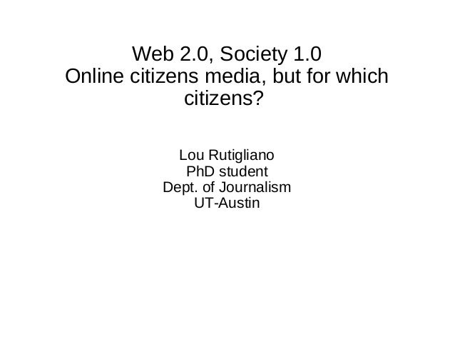 Web 2.0, Society 1.0 Online citizens media, but for which citizens? Lou Rutigliano PhD student Dept. of Journalism UT-Aust...