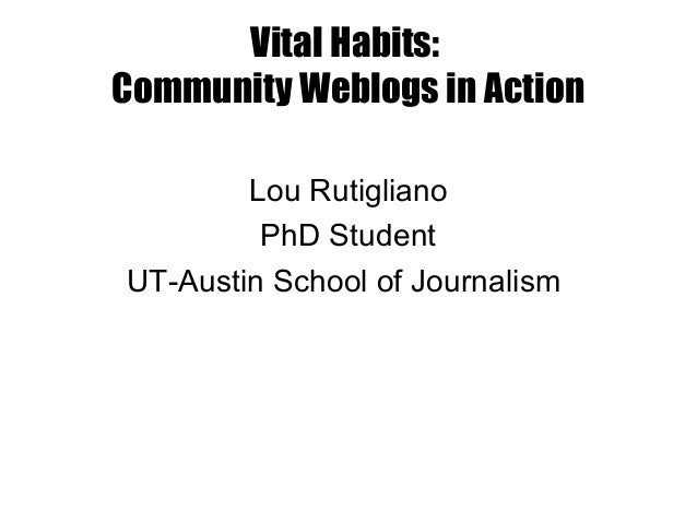Vital Habits: Community Weblogs in Action Lou Rutigliano PhD Student UT-Austin School of Journalism