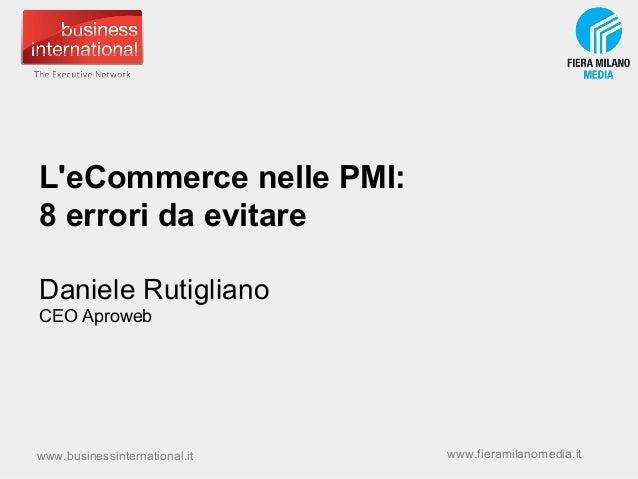 L'eCommerce nelle PMI: 8 errori da evitare Daniele Rutigliano CEO Aproweb  www.businessinternational.it  www.fieramilanome...