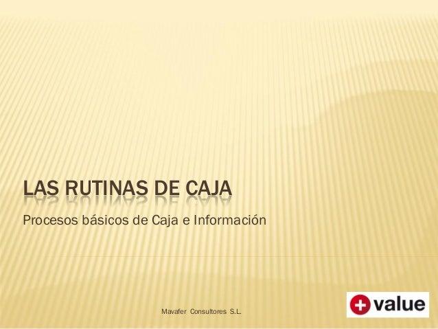 LAS RUTINAS DE CAJAProcesos básicos de Caja e InformaciónMavafer Consultores S.L.