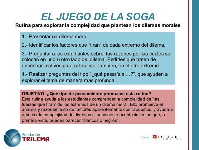 EL JUEGO DE LA SOGA Rutina para explorar la complejidad que plantean los dilemas morales 1.- Presentar un dilema moral. 2....