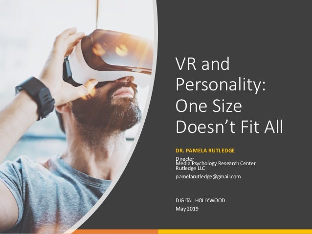 VR and Personality: One Size Doesn't Fit All DR. PAMELA RUTLEDGE Director Media Psychology Research Center Rutledge LLC pa...
