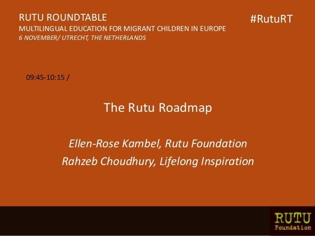 The Rutu Roadmap Ellen-Rose Kambel, Rutu Foundation Rahzeb Choudhury, Lifelong Inspiration RUTU ROUNDTABLE MULTILINGUAL ED...