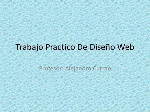 Trabajo Practico De Diseño Web Profesor: Alejandro Currao