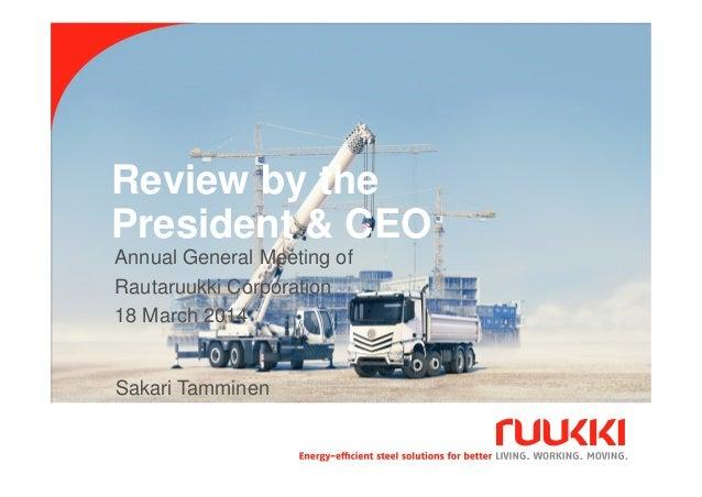 Review by the President & CEO 18.3.2014 Sakari Tamminen 1 Sakari Tamminen Annual General Meeting of Rautaruukki Corporatio...