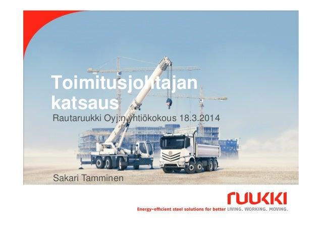 Toimitusjohtajan katsaus 18.3.2014 Sakari Tamminen 1 Sakari Tamminen Rautaruukki Oyj:n yhtiökokous 18.3.2014