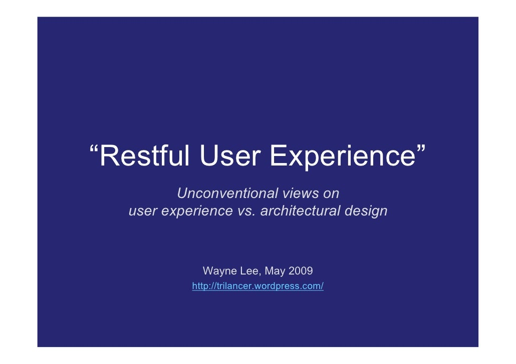 """Restful User Experience""          Unconventional views on   user experience vs. architectural design                 Wayn..."