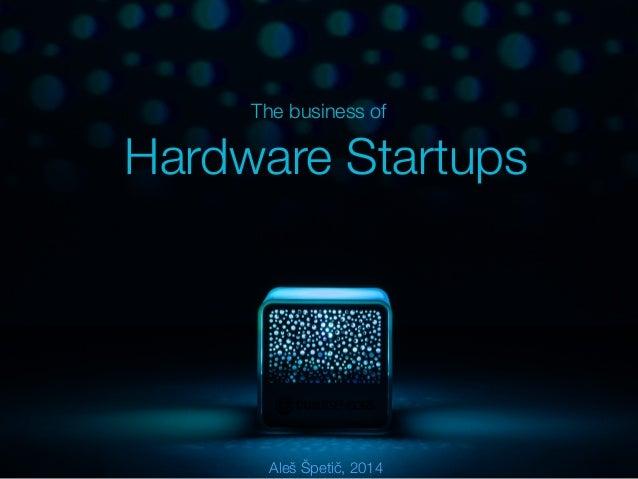 The business of  Hardware Startups  Aleš Špetič, 2014