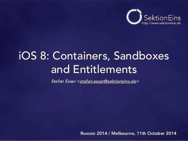iOS 8: Containers, Sandboxes  and Entitlements  Stefan Esser <stefan.esser@sektioneins.de>  http://www.sektioneins.de  Rux...
