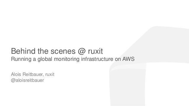 ruxit theme 2014.05.15 Behind the scenes @ ruxit Running a global monitoring infrastructure on AWS Alois Reitbauer, ruxit ...