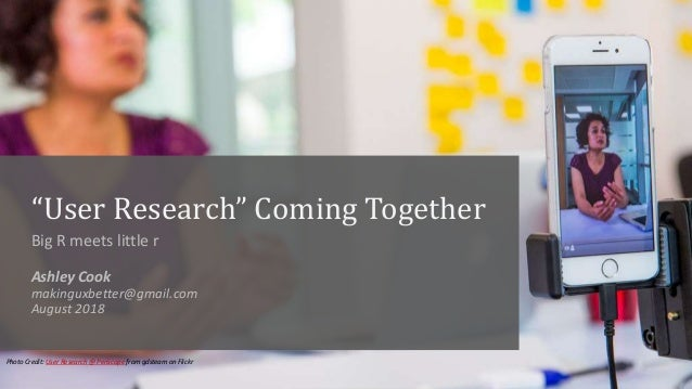 """User Research"" Coming Together Big R meets little r Ashley Cook makinguxbetter@gmail.com August 2018 Photo Credit: User R..."