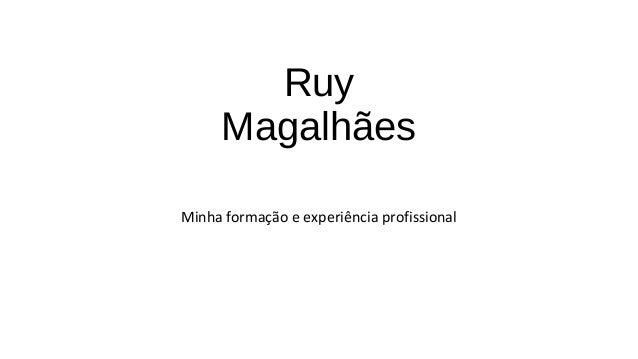 Ruy Magalhães Minha formação e experiência profissional